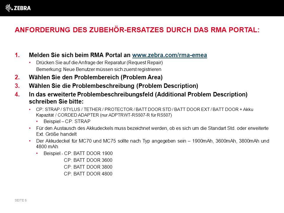 ANFORDERUNG DES ZUBEHÖR-ERSATZES DURCH DAS RMA PORTAL: 1.Melden Sie sich beim RMA Portal an www.zebra.com/rma-emeawww.zebra.com/rma-emea Drücken Sie auf die Anfrage der Reparatur (Request Repair) Bemerkung: Neue Benutzer müssen sich zuerst registrieren 2.Wählen Sie den Problembereich (Problem Area) 3.Wählen Sie die Problembeschreibung (Problem Description) 4.In das erweiterte Problembeschreibungsfeld (Additional Problem Description) schreiben Sie bitte: CP : STRAP / STYLUS / TETHER / PROTECTOR / BATT DOOR STD / BATT DOOR EXT / BATT DOOR + Akku Kapazität / CORDED ADAPTER (nur ADPTRWT-RS507-R für RS507) Beispiel – CP: STRAP Für den Austausch des Akkudeckels muss bezeichnet werden, ob es sich um die Standart Std.