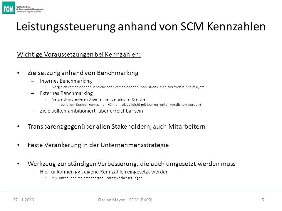 27.11.2010Florian Meyer – FOM (BA09)5 Leistungssteuerung anhand von SCM Kennzahlen Wichtige Voraussetzungen bei Kennzahlen: Zielsetzung anhand von Ben