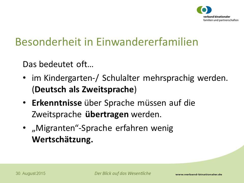 Der Blick auf das Wesentliche 30. August 2015 Besonderheit in Einwandererfamilien Das bedeutet oft… im Kindergarten-/ Schulalter mehrsprachig werden.