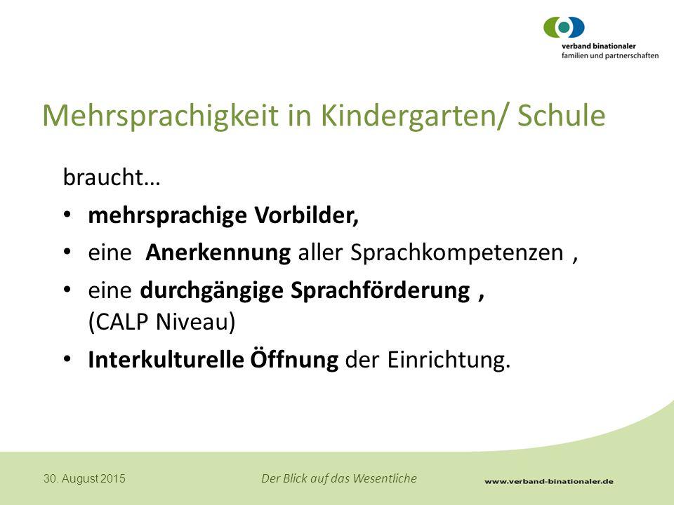 Der Blick auf das Wesentliche 30. August 2015 Mehrsprachigkeit in Kindergarten/ Schule braucht… mehrsprachige Vorbilder, eine Anerkennung aller Sprach