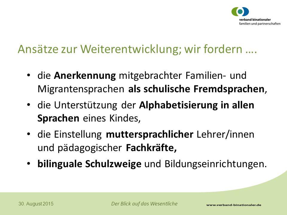 Der Blick auf das Wesentliche 30. August 2015 Ansätze zur Weiterentwicklung; wir fordern …. die Anerkennung mitgebrachter Familien- und Migrantensprac