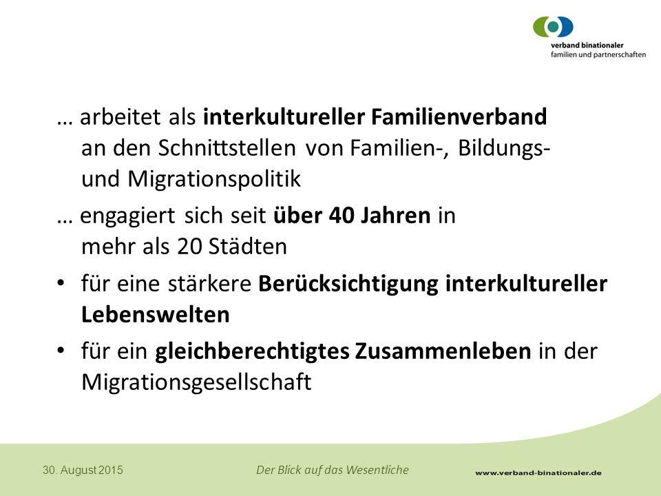 Der Blick auf das Wesentliche 30. August 2015 … arbeitet als interkultureller Familienverband an den Schnittstellen von Familien-, Bildungs- und Migra
