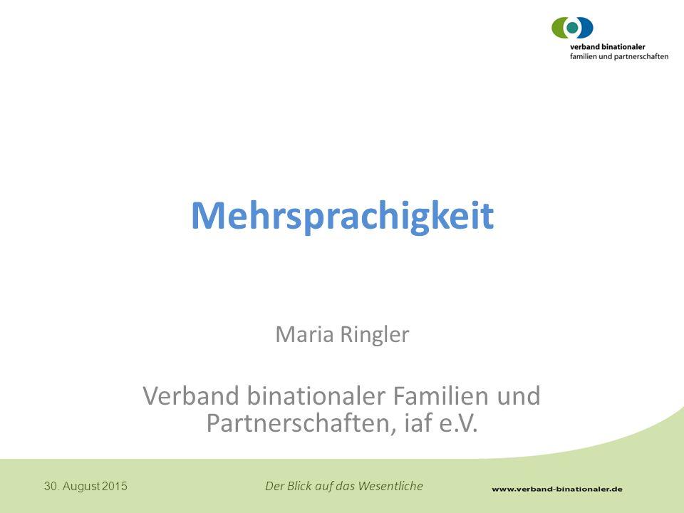 Der Blick auf das Wesentliche 30. August 2015 Mehrsprachigkeit Maria Ringler Verband binationaler Familien und Partnerschaften, iaf e.V.