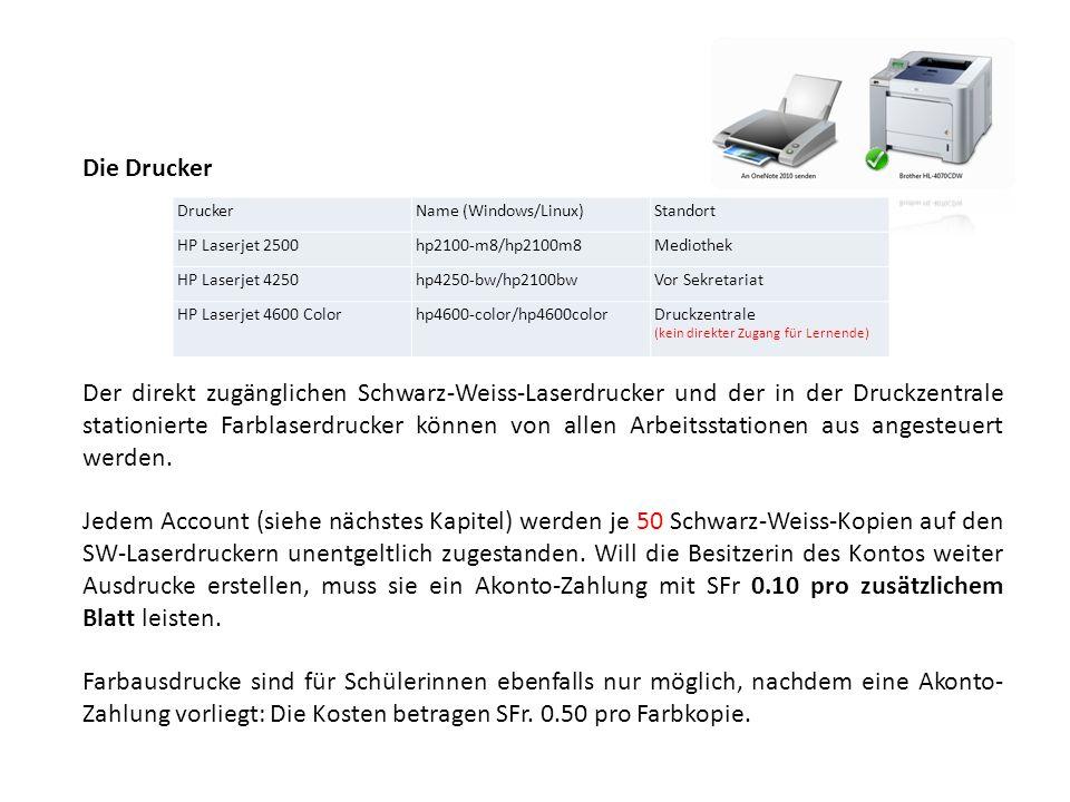DruckerName (Windows/Linux)Standort HP Laserjet 2500hp2100-m8/hp2100m8Mediothek HP Laserjet 4250hp4250-bw/hp2100bwVor Sekretariat HP Laserjet 4600 Colorhp4600-color/hp4600colorDruckzentrale (kein direkter Zugang für Lernende) Die Drucker Der direkt zugänglichen Schwarz-Weiss-Laserdrucker und der in der Druckzentrale stationierte Farblaserdrucker können von allen Arbeitsstationen aus angesteuert werden.