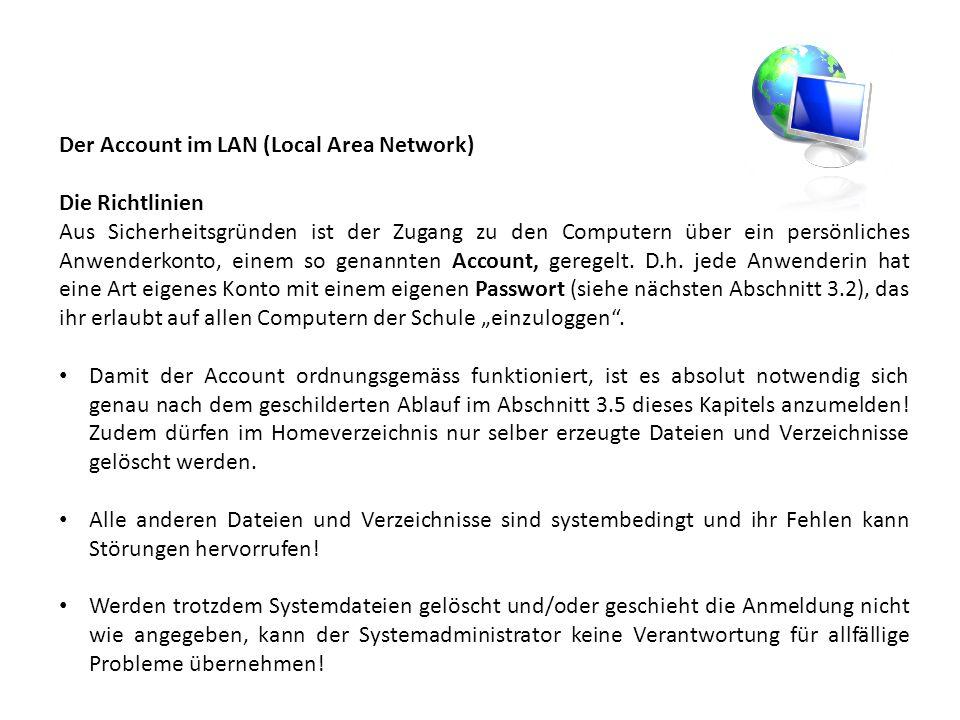 Der Account im LAN (Local Area Network) Die Richtlinien Aus Sicherheitsgründen ist der Zugang zu den Computern über ein persönliches Anwenderkonto, einem so genannten Account, geregelt.