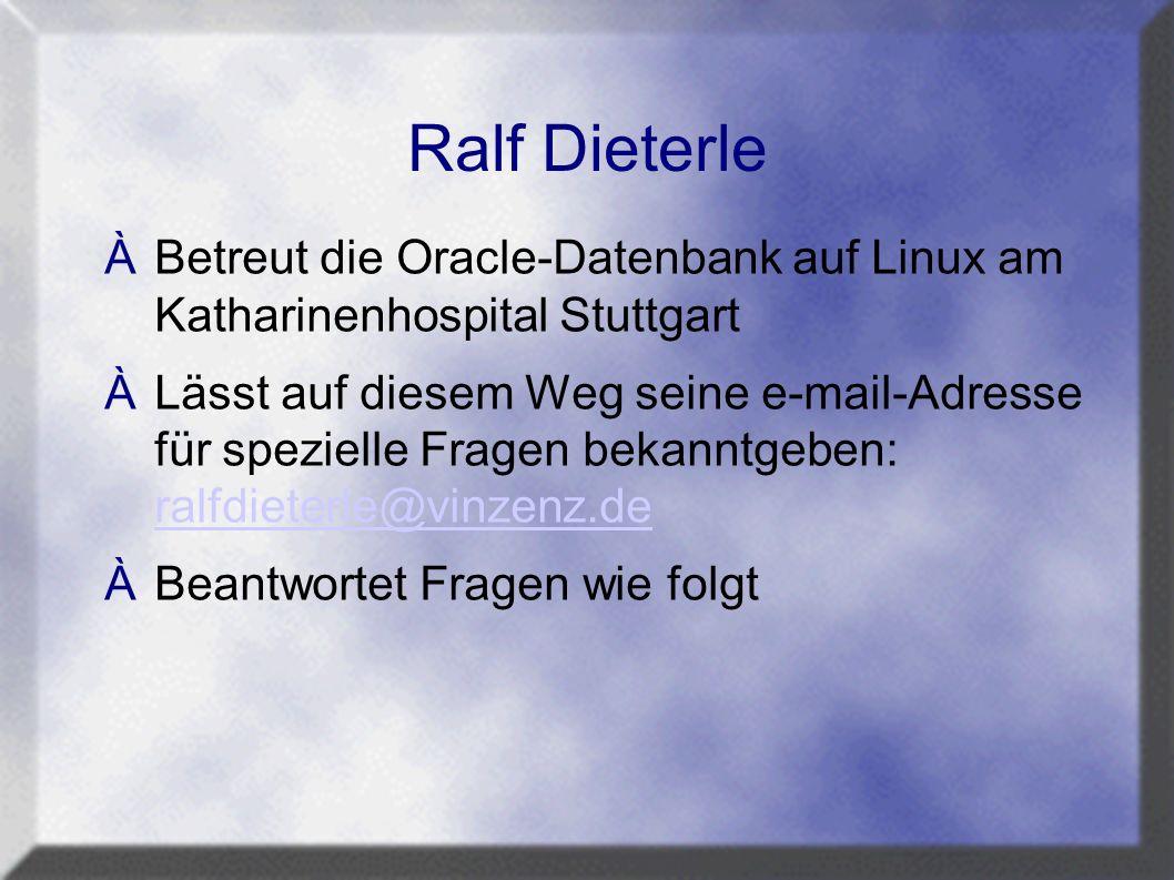 Ralf Dieterle ÀBetreut die Oracle-Datenbank auf Linux am Katharinenhospital Stuttgart ÀLässt auf diesem Weg seine e-mail-Adresse für spezielle Fragen bekanntgeben: ralfdieterle@vinzenz.de ralfdieterle@vinzenz.de ÀBeantwortet Fragen wie folgt