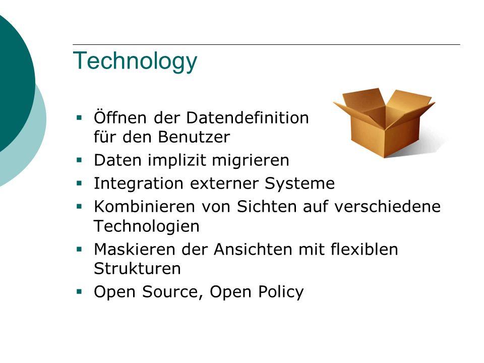 Technology  Öffnen der Datendefinition für den Benutzer  Daten implizit migrieren  Integration externer Systeme  Kombinieren von Sichten auf verschiedene Technologien  Maskieren der Ansichten mit flexiblen Strukturen  Open Source, Open Policy