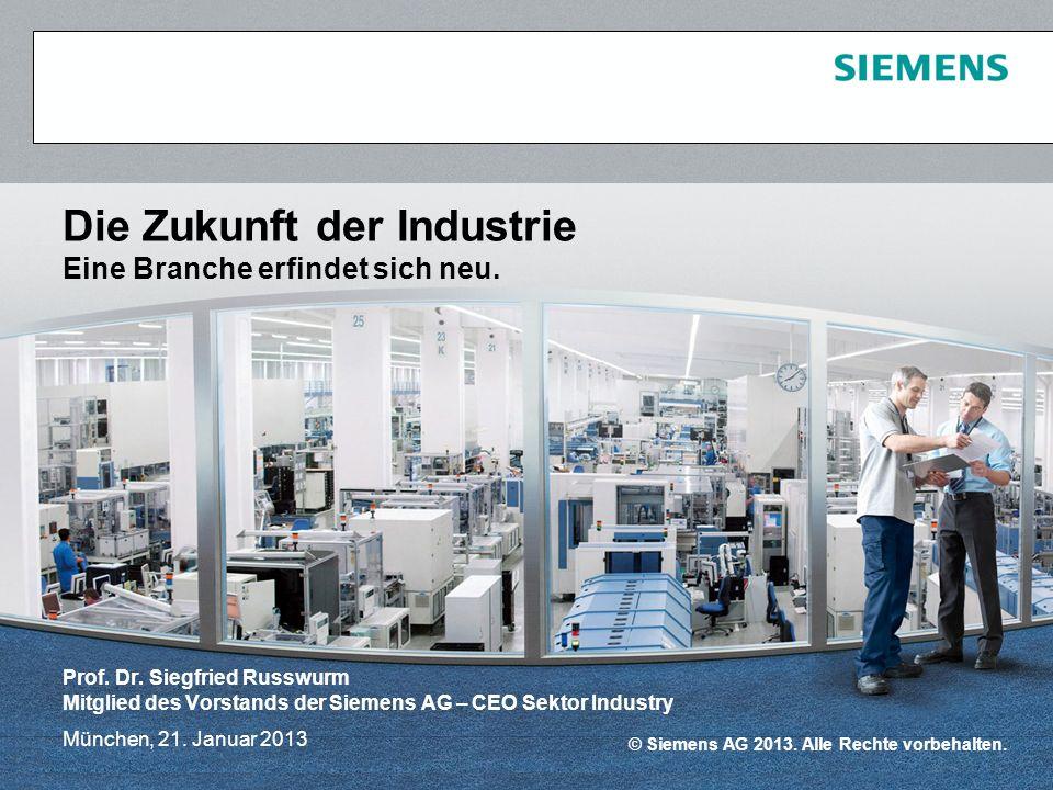 © Siemens AG 2013. Alle Rechte vorbehalten. München, 21. Januar 2013 Die Zukunft der Industrie Eine Branche erfindet sich neu. Prof. Dr. Siegfried Rus