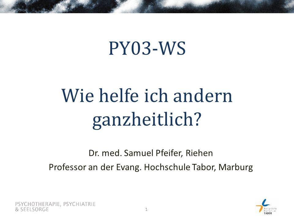 1 PY03-WS Wie helfe ich andern ganzheitlich? Dr. med. Samuel Pfeifer, Riehen Professor an der Evang. Hochschule Tabor, Marburg