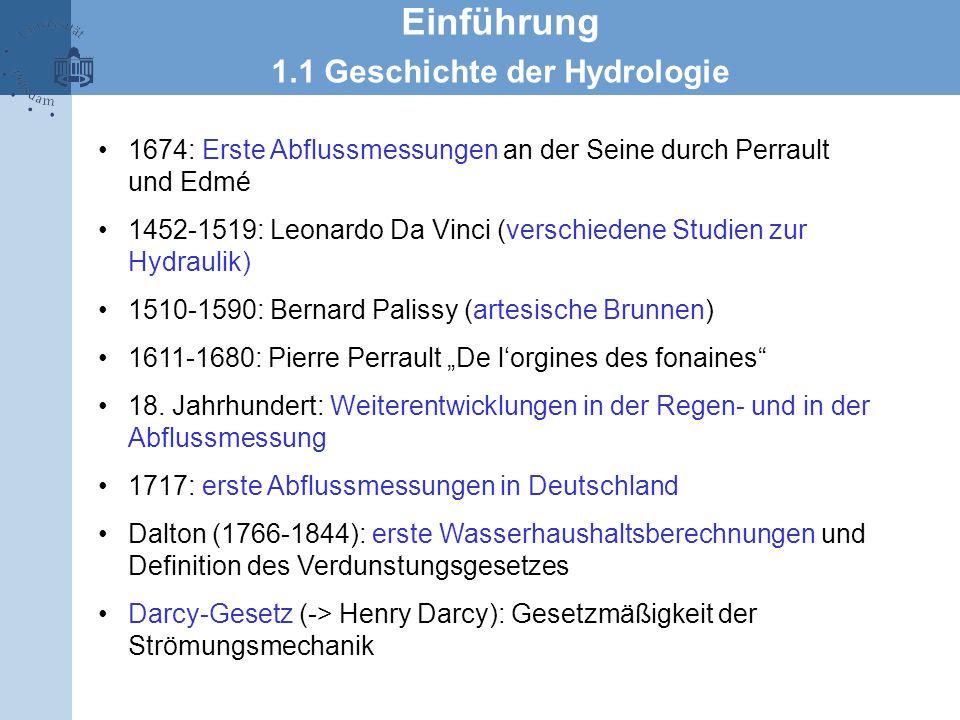 Einführung 1.1 Geschichte der Hydrologie 1674: Erste Abflussmessungen an der Seine durch Perrault und Edmé 1452-1519: Leonardo Da Vinci (verschiedene