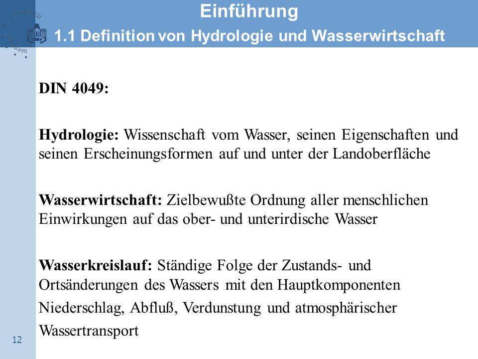 12 Einführung 1.1 Definition von Hydrologie und Wasserwirtschaft DIN 4049: Hydrologie: Wissenschaft vom Wasser, seinen Eigenschaften und seinen Ersche