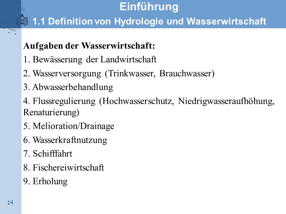 14 Einführung 1.1 Definition von Hydrologie und Wasserwirtschaft Aufgaben der Wasserwirtschaft: 1. Bewässerung der Landwirtschaft 2. Wasserversorgung