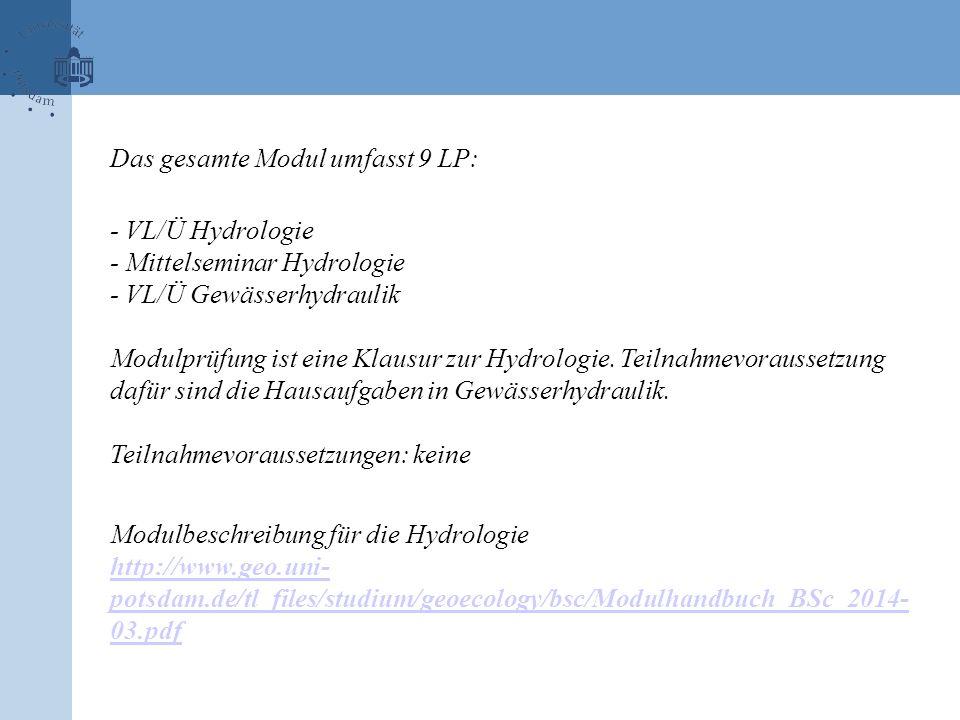 Das gesamte Modul umfasst 9 LP: - VL/Ü Hydrologie - Mittelseminar Hydrologie - VL/Ü Gewässerhydraulik Modulprüfung ist eine Klausur zur Hydrologie. Te