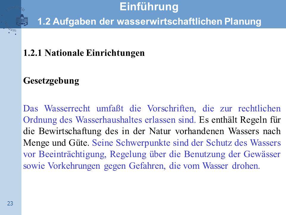 23 Einführung 1.2 Aufgaben der wasserwirtschaftlichen Planung 1.2.1 Nationale Einrichtungen Gesetzgebung Das Wasserrecht umfaßt die Vorschriften, die