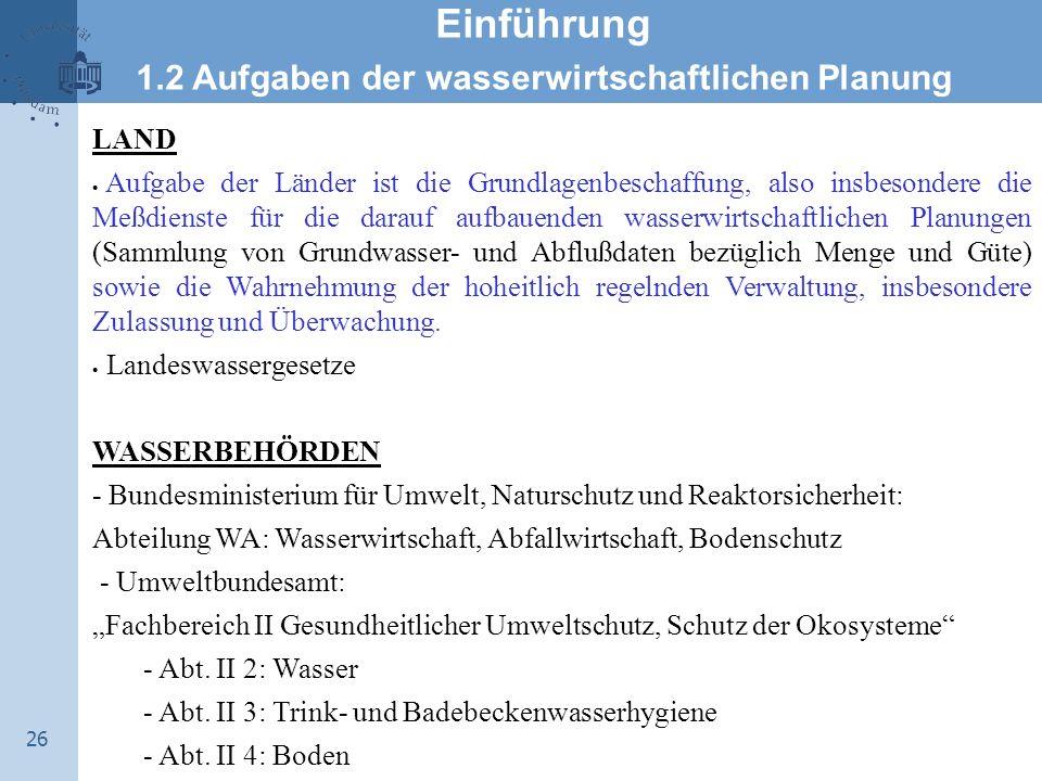 26 Einführung 1.2 Aufgaben der wasserwirtschaftlichen Planung LAND  Aufgabe der Länder ist die Grundlagenbeschaffung, also insbesondere die Meßdienst