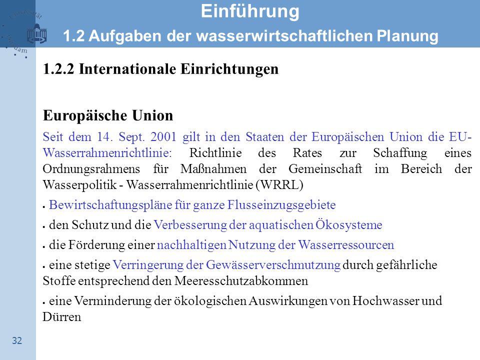 32 Einführung 1.2 Aufgaben der wasserwirtschaftlichen Planung 1.2.2 Internationale Einrichtungen Europäische Union Seit dem 14. Sept. 2001 gilt in den