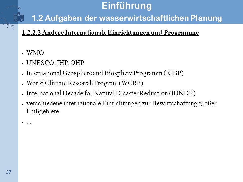37 Einführung 1.2 Aufgaben der wasserwirtschaftlichen Planung 1.2.2.2 Andere Internationale Einrichtungen und Programme  WMO  UNESCO: IHP, OHP  Int