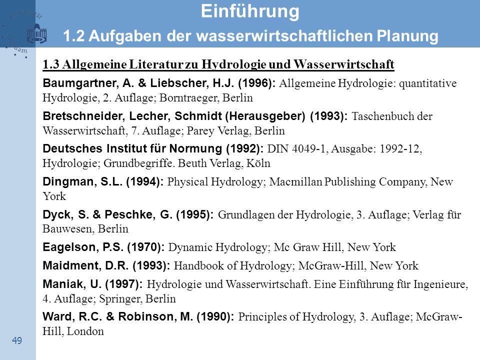 49 Einführung 1.2 Aufgaben der wasserwirtschaftlichen Planung 1.3 Allgemeine Literatur zu Hydrologie und Wasserwirtschaft Baumgartner, A. & Liebscher,