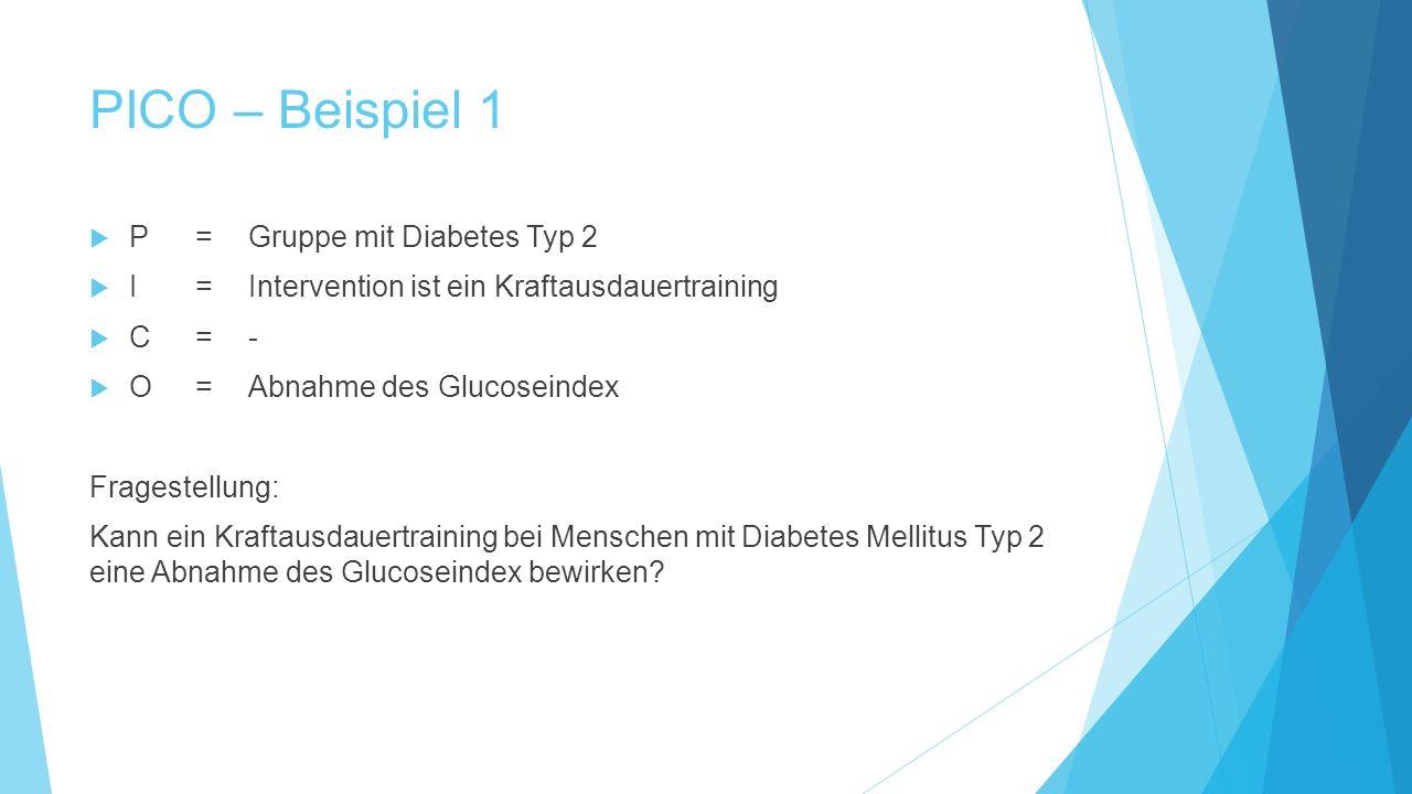 PICO – Beispiel 1  P=Gruppe mit Diabetes Typ 2  I= Intervention ist ein Kraftausdauertraining  C=-  O=Abnahme des Glucoseindex Fragestellung: Kann