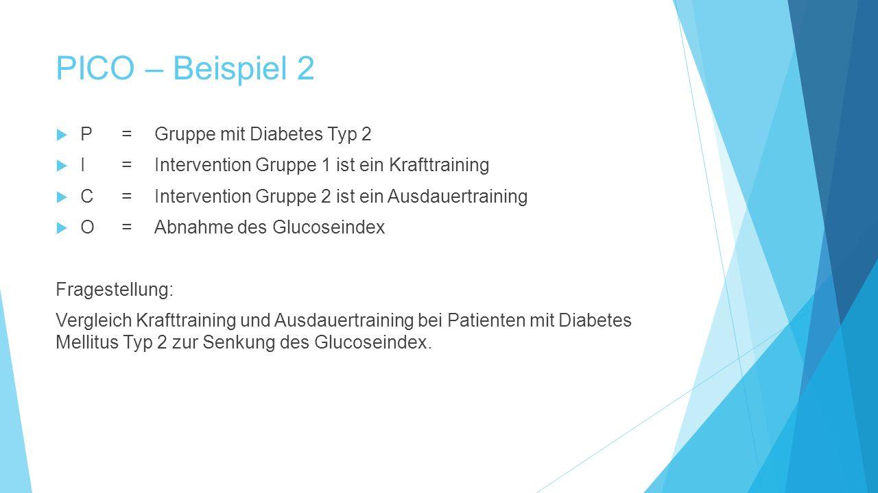 PICO – Beispiel 2  P=Gruppe mit Diabetes Typ 2  I= Intervention Gruppe 1 ist ein Krafttraining  C=Intervention Gruppe 2 ist ein Ausdauertraining 