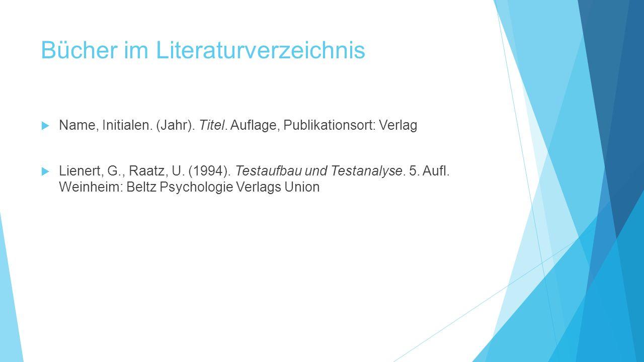 Bücher im Literaturverzeichnis  Name, Initialen. (Jahr). Titel. Auflage, Publikationsort: Verlag  Lienert, G., Raatz, U. (1994). Testaufbau und Test