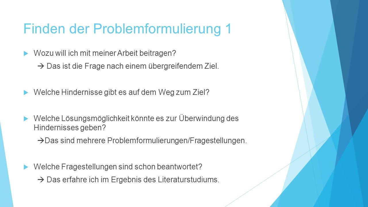 Finden der Problemformulierung 1  Wozu will ich mit meiner Arbeit beitragen?  Das ist die Frage nach einem übergreifendem Ziel.  Welche Hindernisse