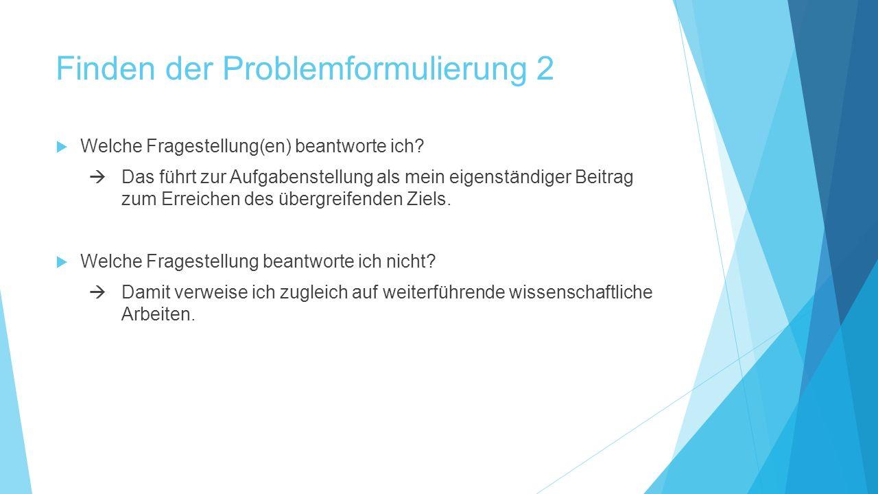 Finden der Problemformulierung 2  Welche Fragestellung(en) beantworte ich?  Das führt zur Aufgabenstellung als mein eigenständiger Beitrag zum Errei