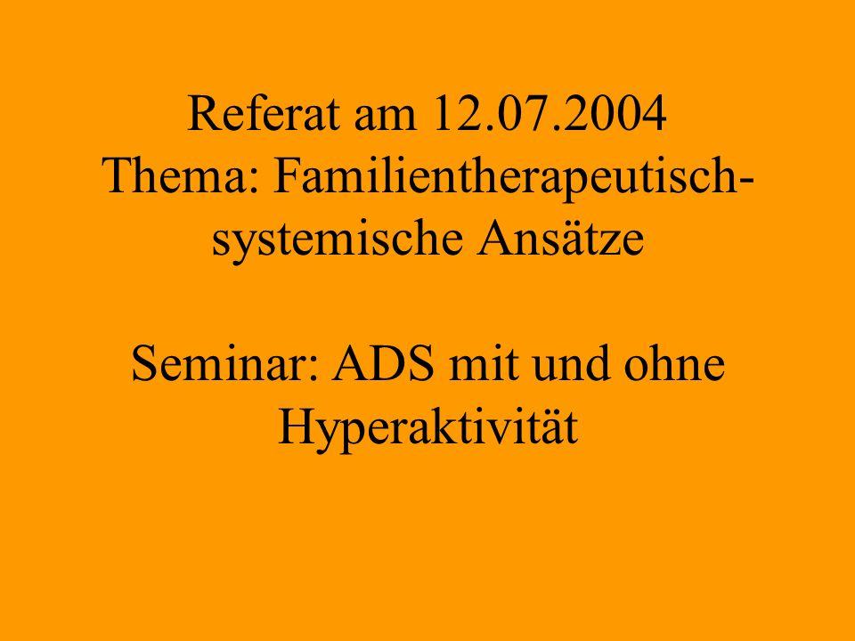 Referat am 12.07.2004 Thema: Familientherapeutisch- systemische Ansätze Seminar: ADS mit und ohne Hyperaktivität