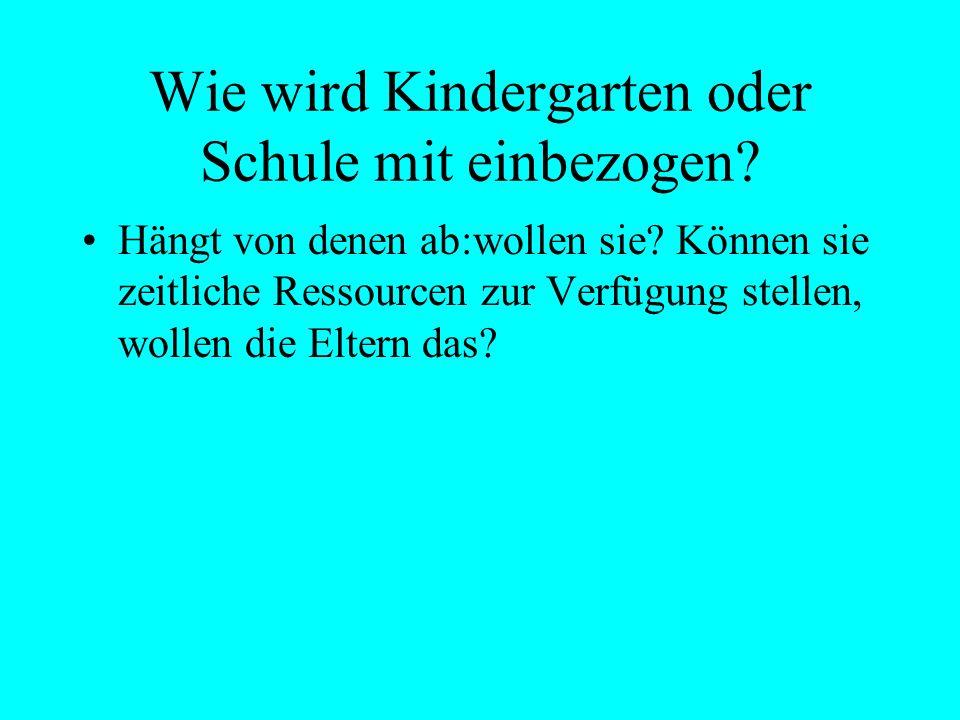 Wie wird Kindergarten oder Schule mit einbezogen? Hängt von denen ab:wollen sie? Können sie zeitliche Ressourcen zur Verfügung stellen, wollen die Elt