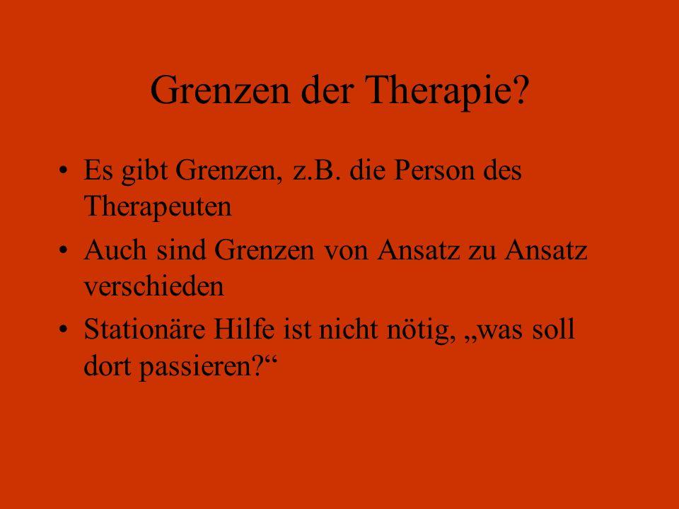 Grenzen der Therapie? Es gibt Grenzen, z.B. die Person des Therapeuten Auch sind Grenzen von Ansatz zu Ansatz verschieden Stationäre Hilfe ist nicht n