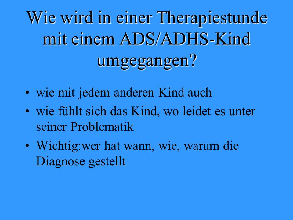 Wie wird in einer Therapiestunde mit einem ADS/ADHS-Kind umgegangen? wie mit jedem anderen Kind auch wie fühlt sich das Kind, wo leidet es unter seine