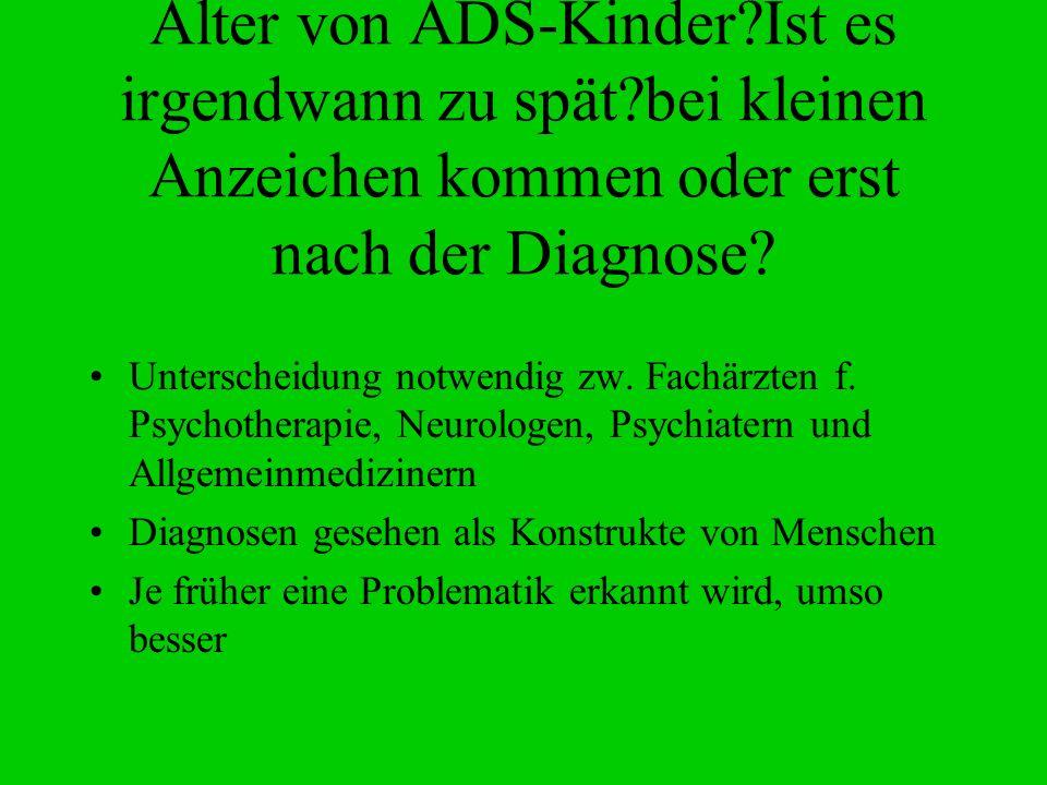 Alter von ADS-Kinder?Ist es irgendwann zu spät?bei kleinen Anzeichen kommen oder erst nach der Diagnose? Unterscheidung notwendig zw. Fachärzten f. Ps