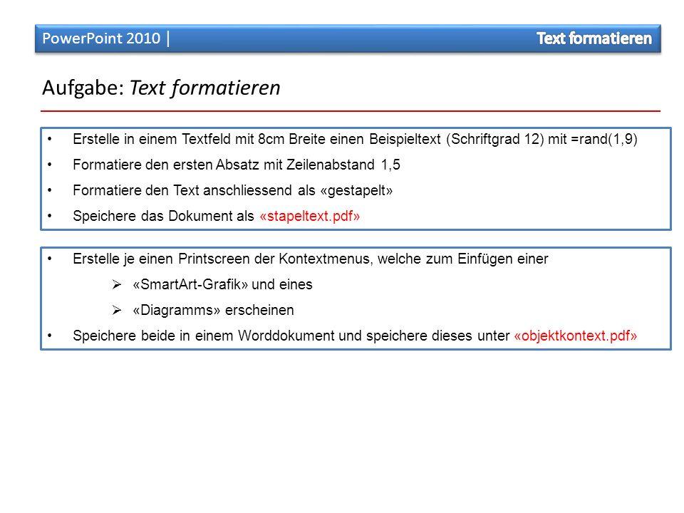Aufgabe: Text formatieren Erstelle je einen Printscreen der Kontextmenus, welche zum Einfügen einer  «SmartArt-Grafik» und eines  «Diagramms» erscheinen Speichere beide in einem Worddokument und speichere dieses unter «objektkontext.pdf» Erstelle in einem Textfeld mit 8cm Breite einen Beispieltext (Schriftgrad 12) mit =rand(1,9) Formatiere den ersten Absatz mit Zeilenabstand 1,5 Formatiere den Text anschliessend als «gestapelt» Speichere das Dokument als «stapeltext.pdf»