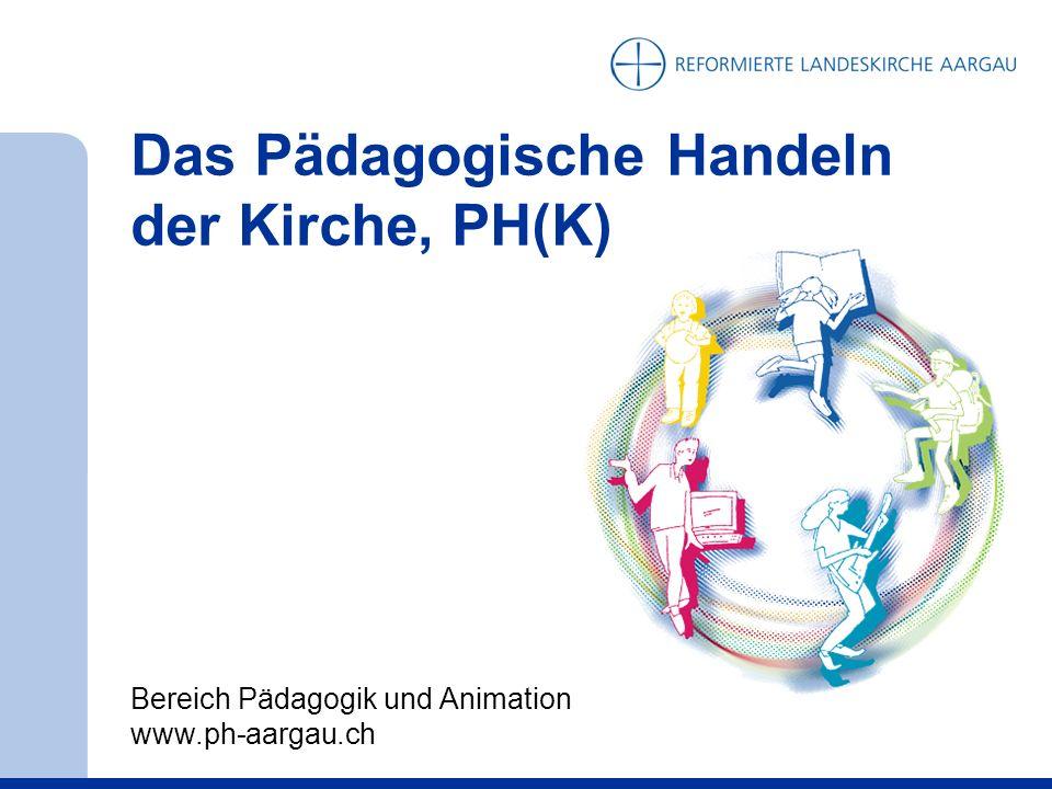 Das Pädagogische Handeln der Kirche, PH(K) Bereich Pädagogik und Animation www.ph-aargau.ch