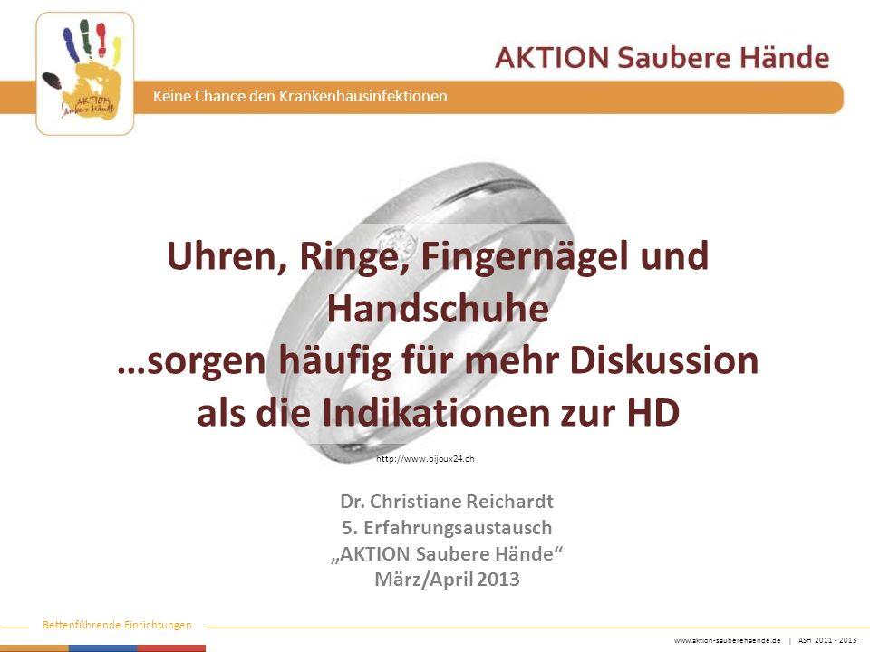 www.aktion-sauberehaende.de | ASH 2011 - 2013 Bettenführende Einrichtungen Keine Chance den Krankenhausinfektionen Uhren, Ringe, Fingernägel und Handschuhe …sorgen häufig für mehr Diskussion als die Indikationen zur HD Dr.