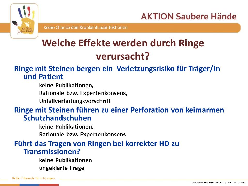 www.aktion-sauberehaende.de | ASH 2011 - 2013 Bettenführende Einrichtungen Keine Chance den Krankenhausinfektionen Ringe mit Steinen bergen ein Verletzungsrisiko für Träger/In und Patient keine Publikationen, Rationale bzw.