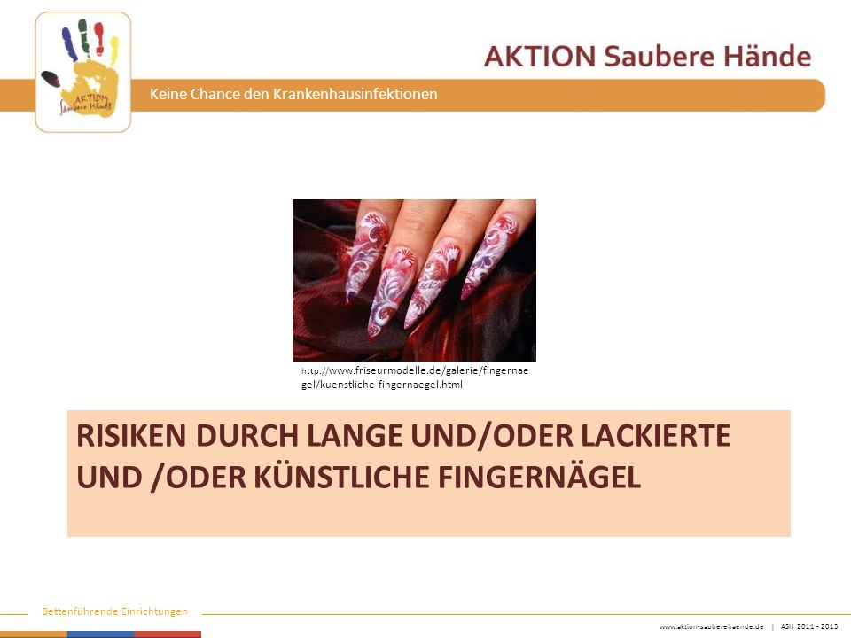 www.aktion-sauberehaende.de | ASH 2011 - 2013 Bettenführende Einrichtungen Keine Chance den Krankenhausinfektionen RISIKEN DURCH LANGE UND/ODER LACKIERTE UND /ODER KÜNSTLICHE FINGERNÄGEL http:// www.friseurmodelle.de/galerie/fingernae gel/kuenstliche-fingernaegel.html