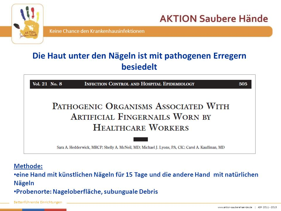 www.aktion-sauberehaende.de   ASH 2011 - 2013 Bettenführende Einrichtungen Keine Chance den Krankenhausinfektionen Die Haut unter den Nägeln ist mit p