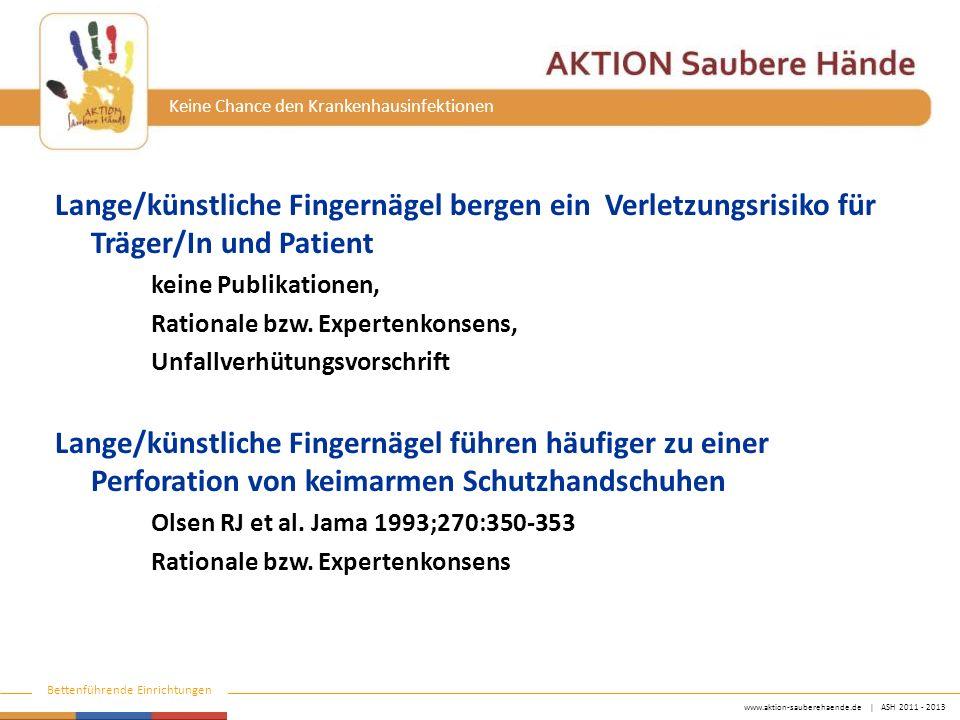 www.aktion-sauberehaende.de | ASH 2011 - 2013 Bettenführende Einrichtungen Keine Chance den Krankenhausinfektionen Lange/künstliche Fingernägel bergen ein Verletzungsrisiko für Träger/In und Patient keine Publikationen, Rationale bzw.