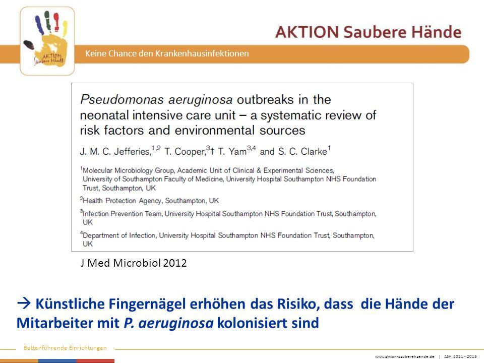 www.aktion-sauberehaende.de | ASH 2011 - 2013 Bettenführende Einrichtungen Keine Chance den Krankenhausinfektionen J Med Microbiol 2012  Künstliche Fingernägel erhöhen das Risiko, dass die Hände der Mitarbeiter mit P.