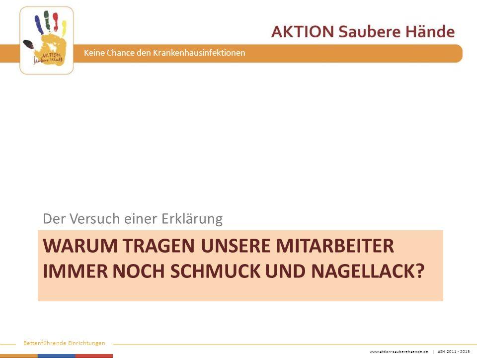 www.aktion-sauberehaende.de | ASH 2011 - 2013 Bettenführende Einrichtungen Keine Chance den Krankenhausinfektionen WARUM TRAGEN UNSERE MITARBEITER IMMER NOCH SCHMUCK UND NAGELLACK.