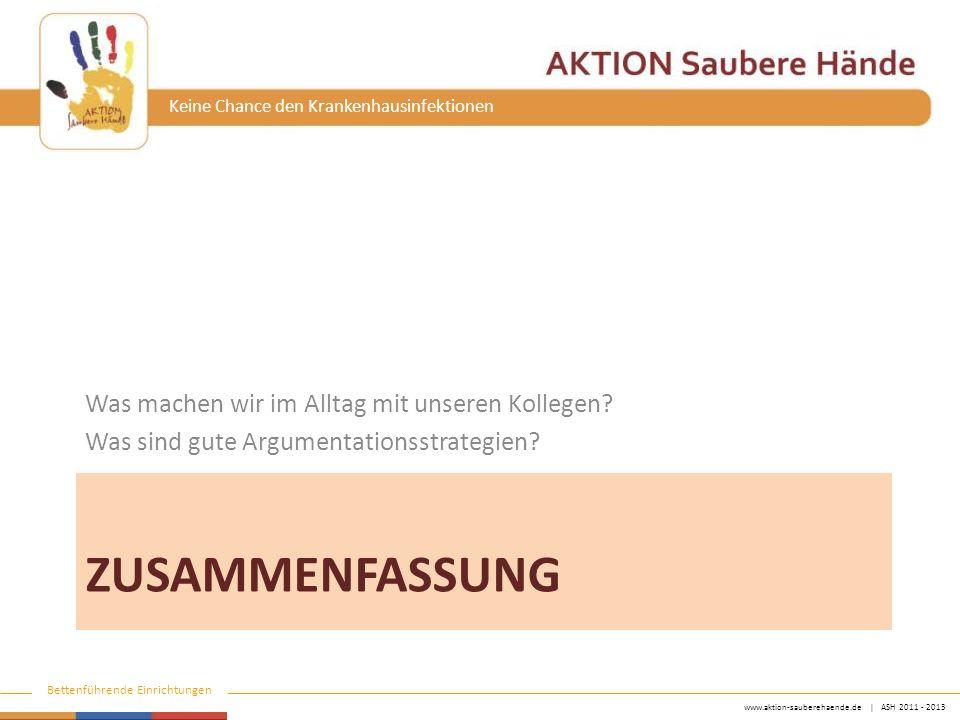 www.aktion-sauberehaende.de | ASH 2011 - 2013 Bettenführende Einrichtungen Keine Chance den Krankenhausinfektionen ZUSAMMENFASSUNG Was machen wir im Alltag mit unseren Kollegen.
