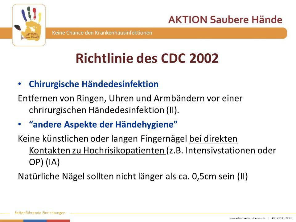www.aktion-sauberehaende.de | ASH 2011 - 2013 Bettenführende Einrichtungen Keine Chance den Krankenhausinfektionen Richtlinie des CDC 2002 Chirurgische Händedesinfektion Entfernen von Ringen, Uhren und Armbändern vor einer chrirurgischen Händedesinfektion (II).