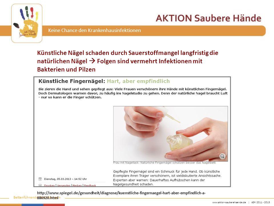 www.aktion-sauberehaende.de | ASH 2011 - 2013 Bettenführende Einrichtungen Keine Chance den Krankenhausinfektionen http://www.spiegel.de/gesundheit/diagnose/kuenstliche-fingernaegel-hart-aber-empfindlich-a- 886920.html Künstliche Nägel schaden durch Sauerstoffmangel langfristig die natürlichen Nägel  Folgen sind vermehrt Infektionen mit Bakterien und Pilzen