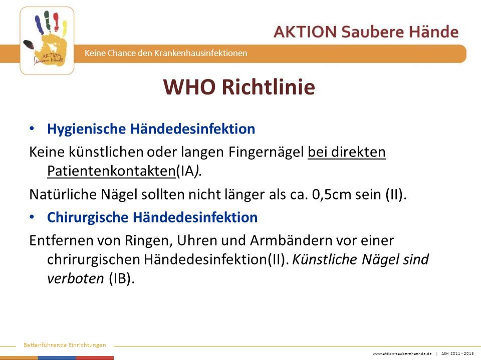 www.aktion-sauberehaende.de | ASH 2011 - 2013 Bettenführende Einrichtungen Keine Chance den Krankenhausinfektionen WHO Richtlinie Hygienische Händedesinfektion Keine künstlichen oder langen Fingernägel bei direkten Patientenkontakten(IA).