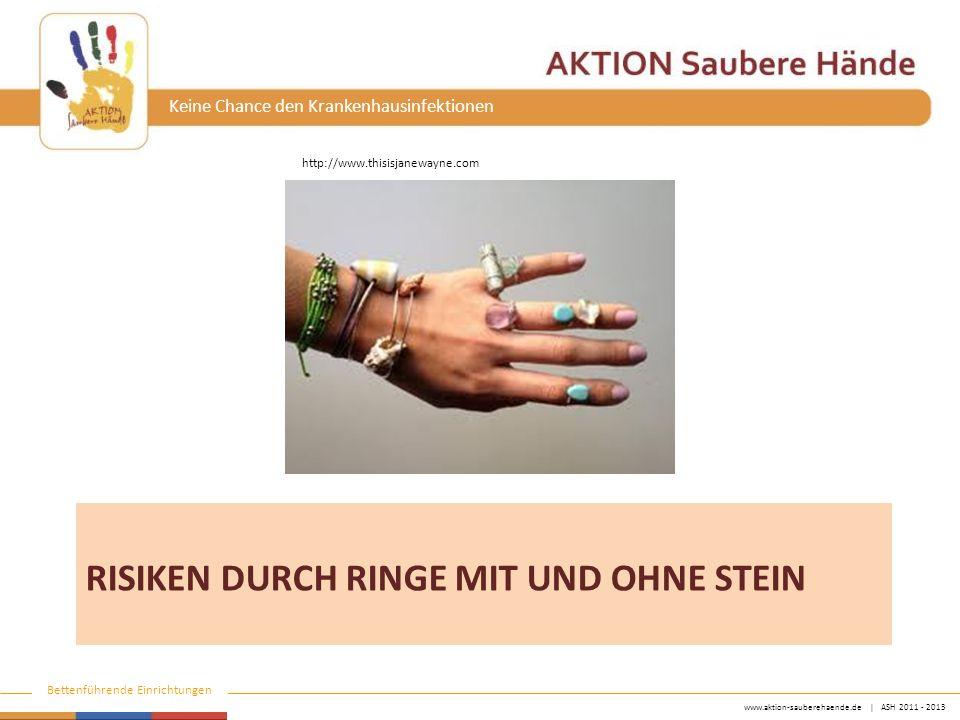 www.aktion-sauberehaende.de   ASH 2011 - 2013 Bettenführende Einrichtungen Keine Chance den Krankenhausinfektionen Ringe mit Steinen bergen ein Verletzungsrisiko für Träger/In und Patient keine Publikationen, Rationale bzw.