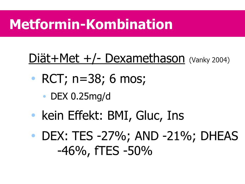 Metformin-Kombination Diät+Met +/- Dexamethason (Vanky 2004)  RCT; n=38; 6 mos;  DEX 0.25mg/d  kein Effekt: BMI, Gluc, Ins  DEX: TES -27%; AND -21%; DHEAS -46%, fTES -50%
