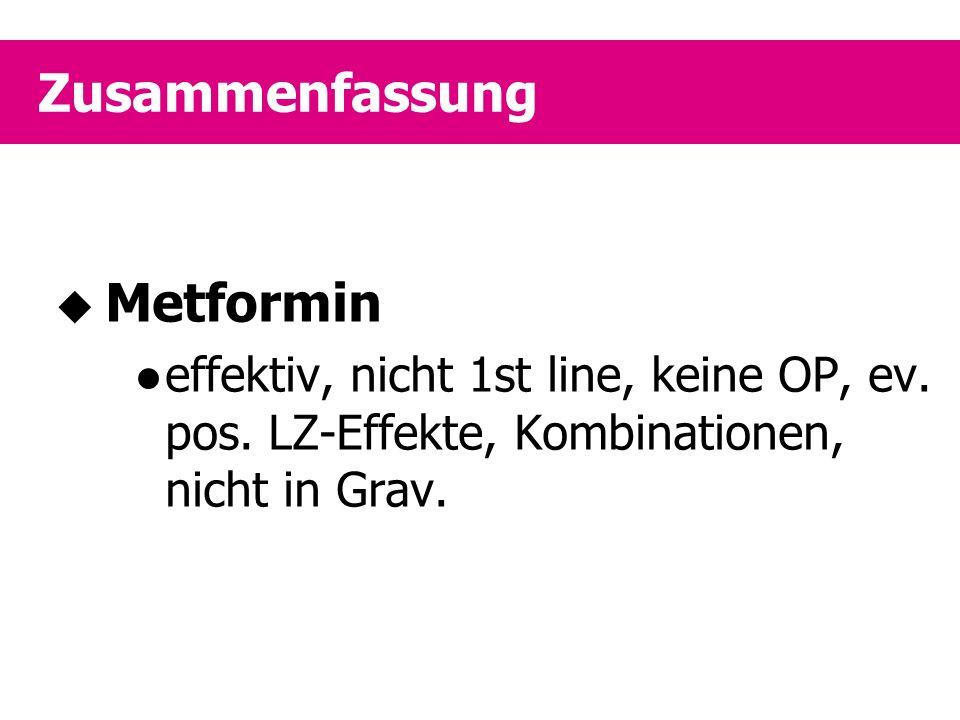 Zusammenfassung  Metformin effektiv, nicht 1st line, keine OP, ev. pos. LZ-Effekte, Kombinationen, nicht in Grav.