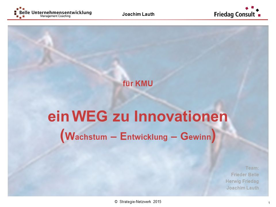 © Strategie-Netzwerk 2015 Joachim Lauth 1 für KMU ein WEG zu Innovationen ( W achstum – E ntwicklung – G ewinn ) Team: Frieder Belle Herwig Friedag Jo