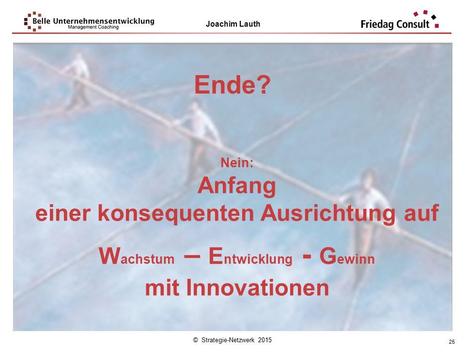 © Strategie-Netzwerk 2015 Joachim Lauth 25 Ende? Nein: Anfang einer konsequenten Ausrichtung auf W achstum – E ntwicklung - G ewinn mit Innovationen